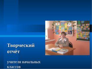 Творческий отчёт учителя начальных классов Лавровского филиала МОУ «Шульгинс