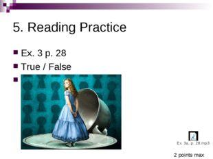 5. Reading Practice Ex. 3 p. 28 True / False 1F 2T 3-4 F 5T 2 points max
