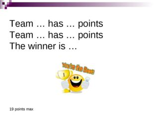 Team … has … points Team … has … points The winner is … 19 points max