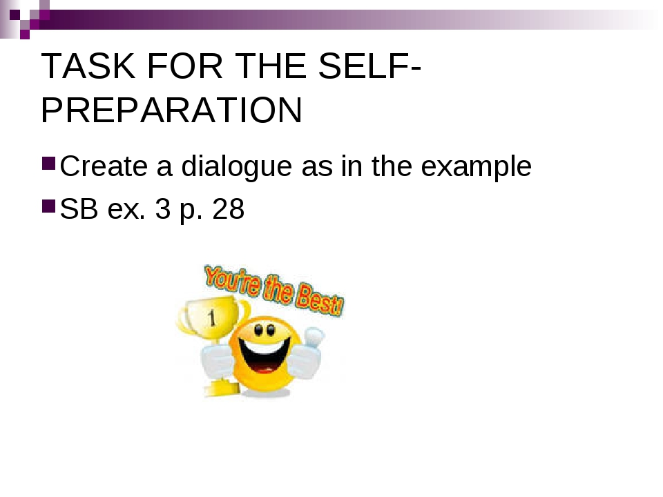 TASK FOR THE SELF-PREPARATION Create a dialogue as in the example SB ex. 3 p....