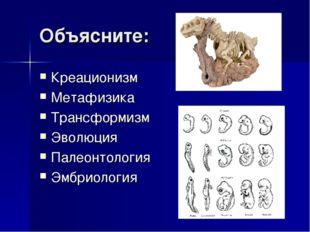 Объясните: Креационизм Метафизика Трансформизм Эволюция Палеонтология Эмбриол
