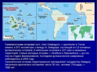 Галапаго́сские острова́ (исп.Islas Galápagos)— архипелаг в Тихом океане, в
