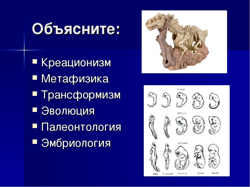 Объясните: Креационизм Метафизика Трансформизм Эволюция Палеонтология Эмбриол...