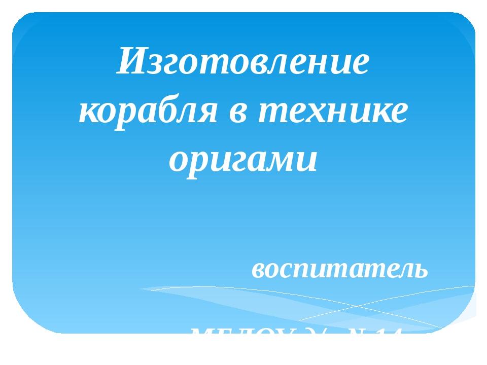 Изготовление корабля в технике оригами воспитатель МБДОУ д/с №14 «Чебурашка»...