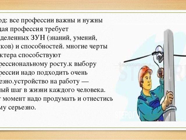 Вывод: все профессии важны и нужны каждая профессия требует определенных ЗУН...