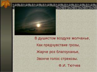 В душистом воздухе молчанье, Как предчувствие грозы, Жарче роз благоуханье,