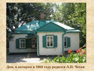Дом, в котором в 1860 году родился А.П. Чехов.