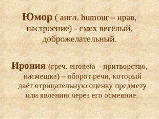 Юмор ( англ. humour – нрав, настроение) - смех весёлый, доброжелательный. Иро