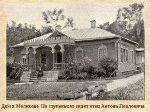Дом в Мелихове. На ступеньках сидит отец Антона Павловича