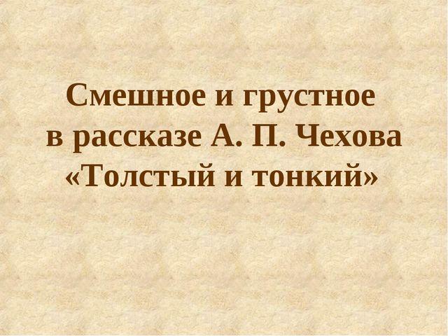 Смешное и грустное в рассказе А. П. Чехова «Толстый и тонкий»