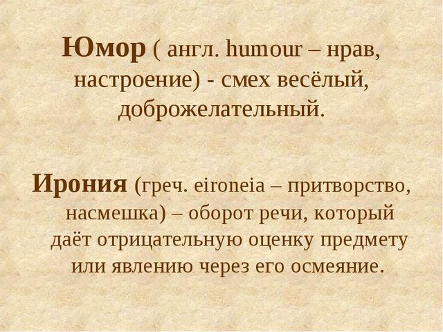Юмор ( англ. humour – нрав, настроение) - смех весёлый, доброжелательный. Иро...