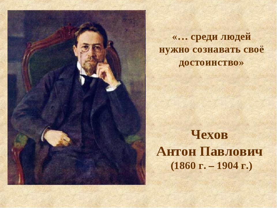 Чехов Антон Павлович (1860 г. – 1904 г.) «… среди людей нужно сознавать своё...