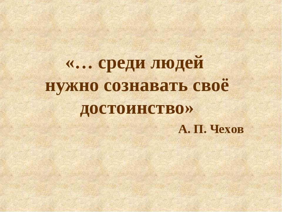 «… среди людей нужно сознавать своё достоинство» А. П. Чехов