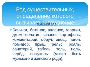 Мужской род Банкнот, ботинок, валенок, георгин, джем, желатин, занавес, карто