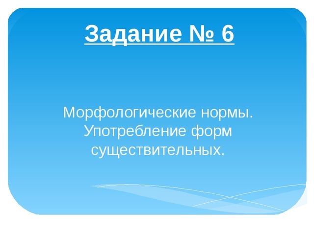 Задание № 6 Морфологические нормы. Употребление форм существительных.