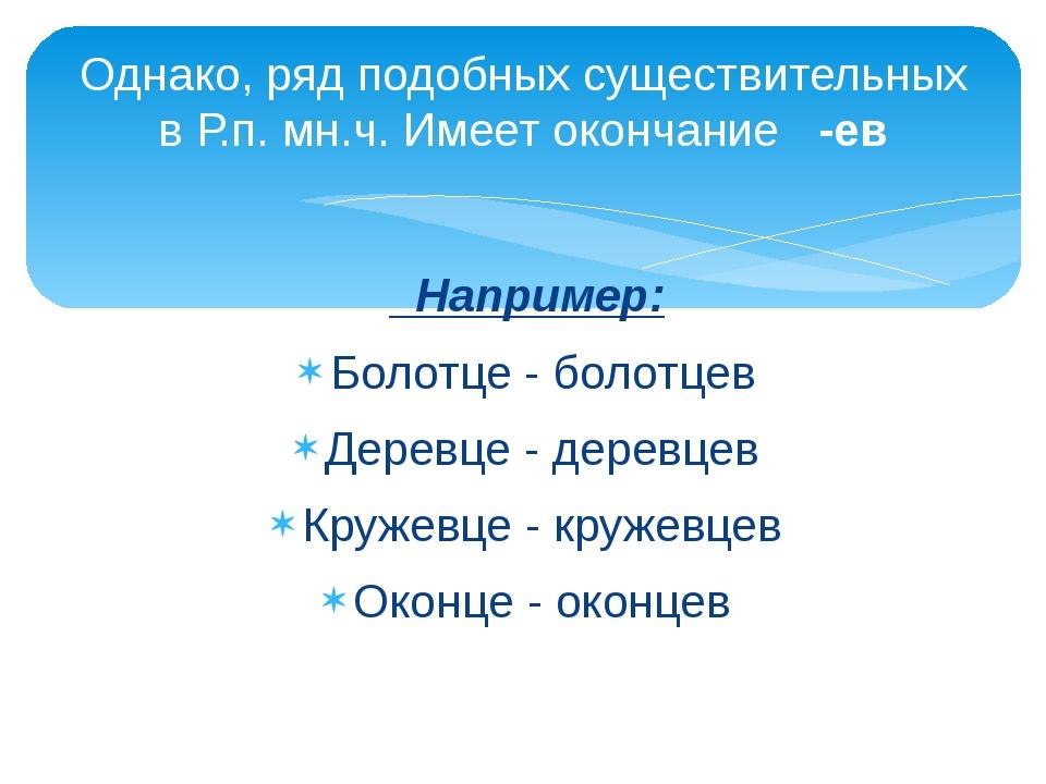 Например: Болотце - болотцев Деревце - деревцев Кружевце - кружевцев Оконце...