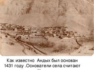 Как известно Андых был основан 1431 году .Основатели села считают выходцами