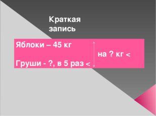 Работа с текстовой математической задачей Краткая запись Яблоки – 45 кг на ?