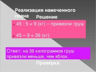 Реализация намеченного плана Решение 45 : 5 = 9 (кг) – привезли груш 45 – 9