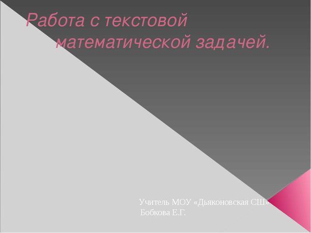 Работа с текстовой математической задачей. Учитель МОУ «Дьяконовская СШ» Боб...
