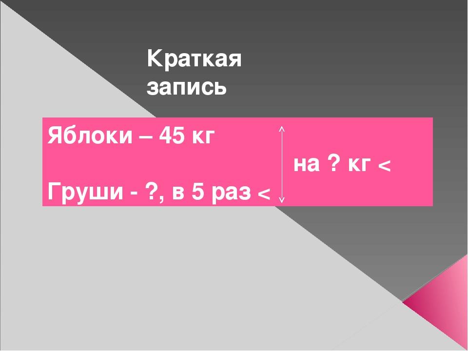 Работа с текстовой математической задачей Краткая запись Яблоки – 45 кг на ?...