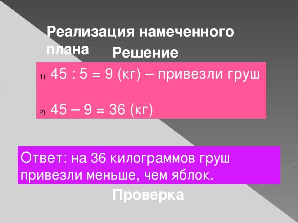 Реализация намеченного плана Решение 45 : 5 = 9 (кг) – привезли груш 45 – 9...