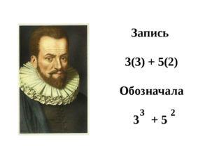 Запись 3(3) + 5(2) Обозначала 3 + 5 3 2