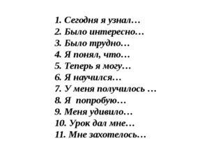 1. Сегодня я узнал… 2. Было интересно… 3. Было трудно… 4. Я понял, что… 5. Те