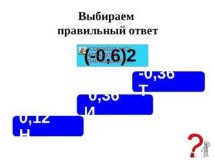 Выбираем правильный ответ 0,36 И -0,36 Т 0,12 Н