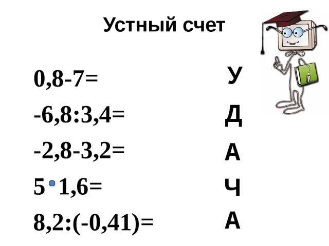 Устный счет 0,8-7= -6,8:3,4= -2,8-3,2= 5 1,6= 8,2:(-0,41)= - У Д А Ч А