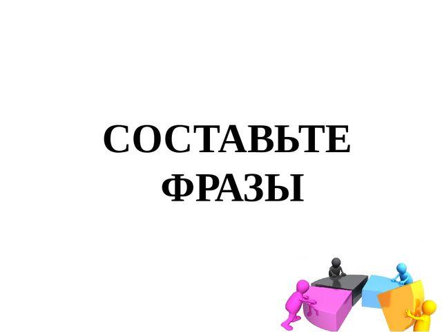 СОСТАВЬТЕ ФРАЗЫ