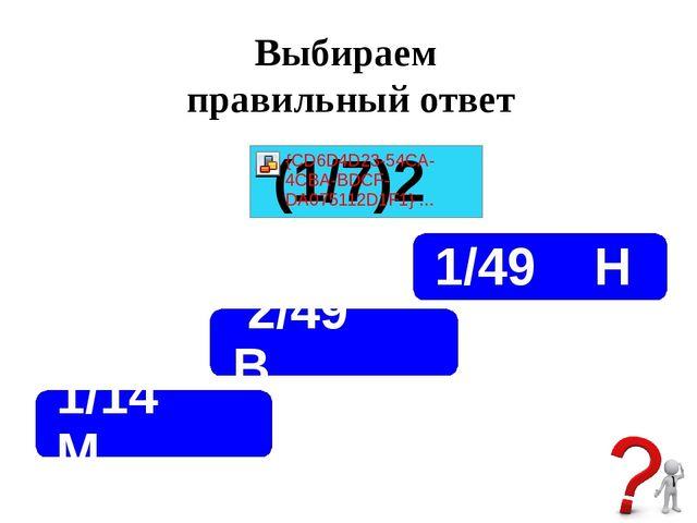 Выбираем правильный ответ 2/49 В 1/49 Н 1/14 М