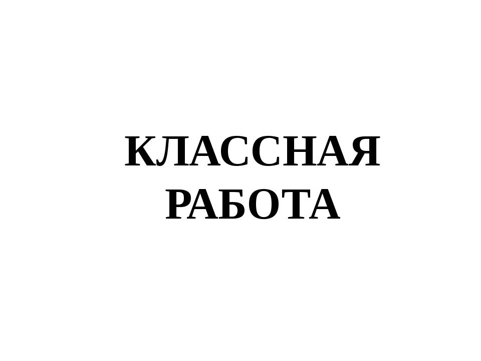КЛАССНАЯ РАБОТА