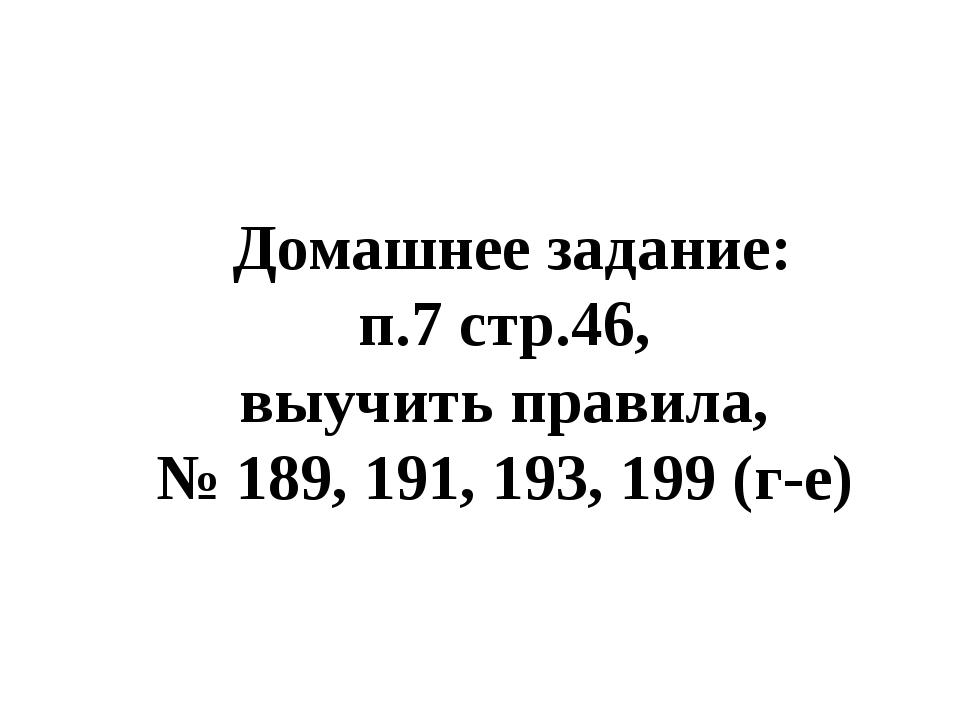 Домашнее задание: п.7 стр.46, выучить правила, № 189, 191, 193, 199 (г-е)
