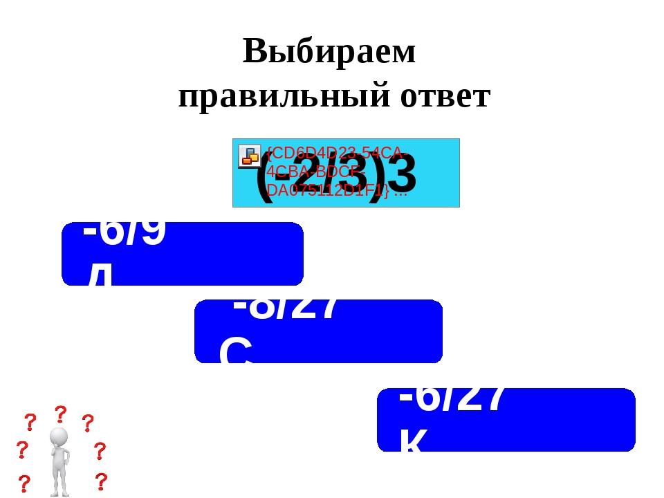 Выбираем правильный ответ -8/27 С -6/27 К -6/9 Д