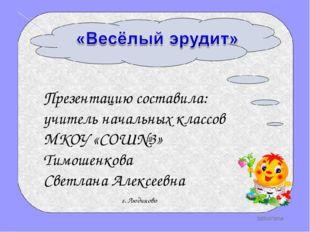 Презентацию составила: учитель начальных классов МКОУ «СОШ№3» Тимошенкова Све