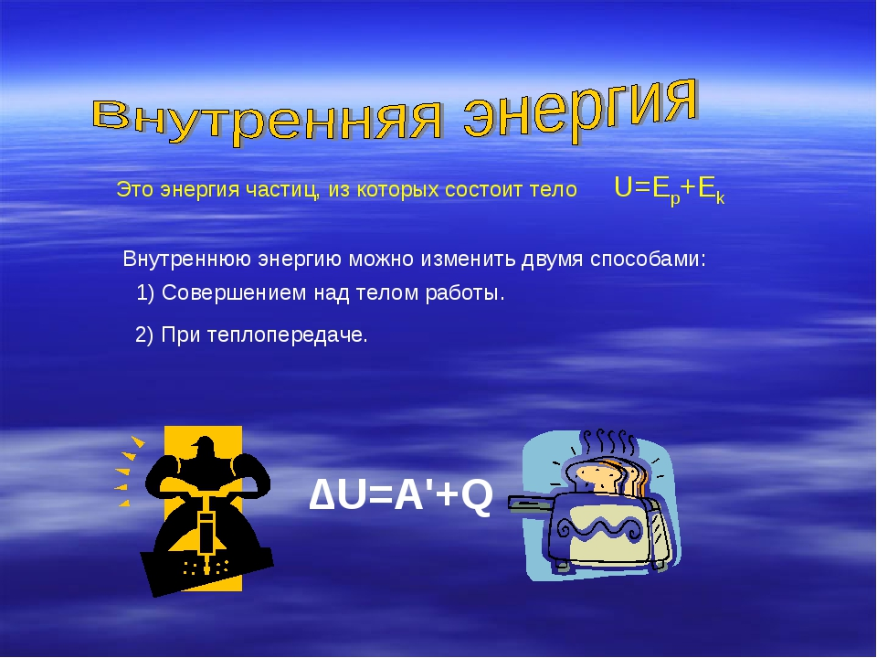 Это энергия частиц, из которых состоит тело ∆U=A'+Q Внутреннюю энергию можно...