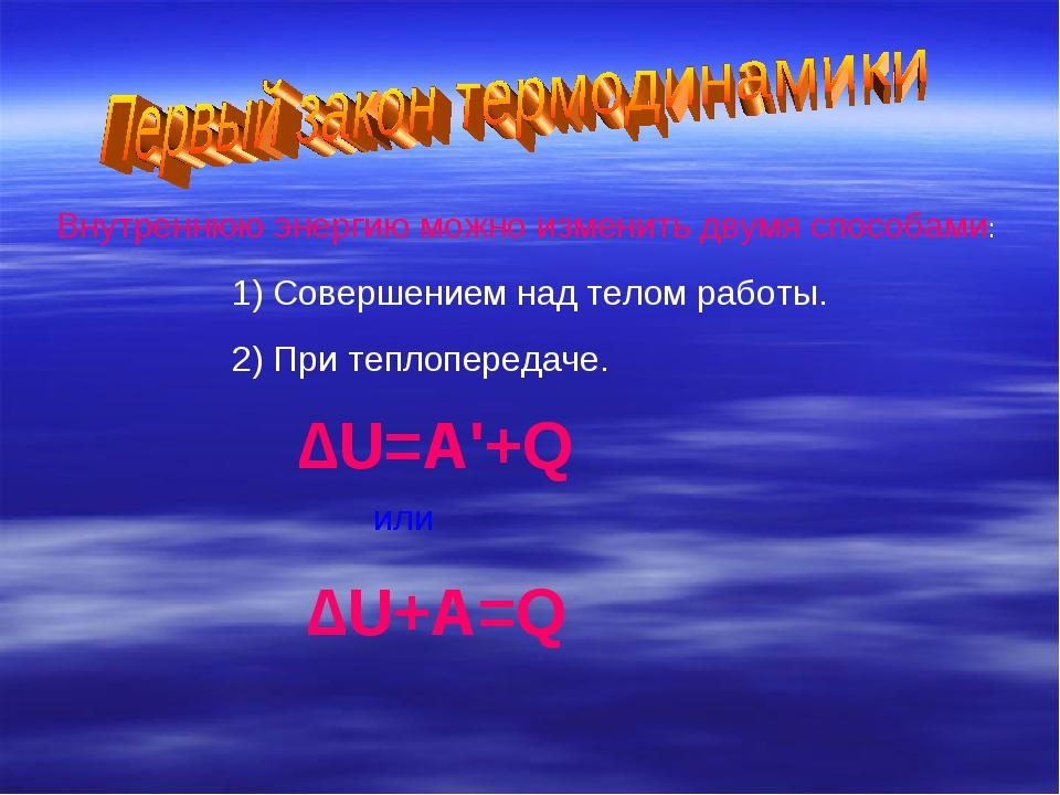 Внутреннюю энергию можно изменить двумя способами: 1) Совершением над телом р...