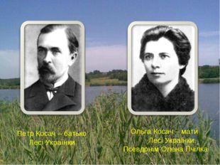 Петр Косач – батько Лесі Українки Ольга Косач – мати Лесі Українки. Псевдонім
