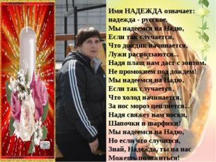 ИмяНАДЕЖДАозначает: надежда- русское. Мы надеемся на Надю, Если так случае