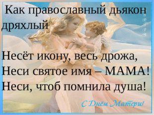 Как православный дьякон дряхлый Несёт икону, весь дрожа, Неси святое имя – М