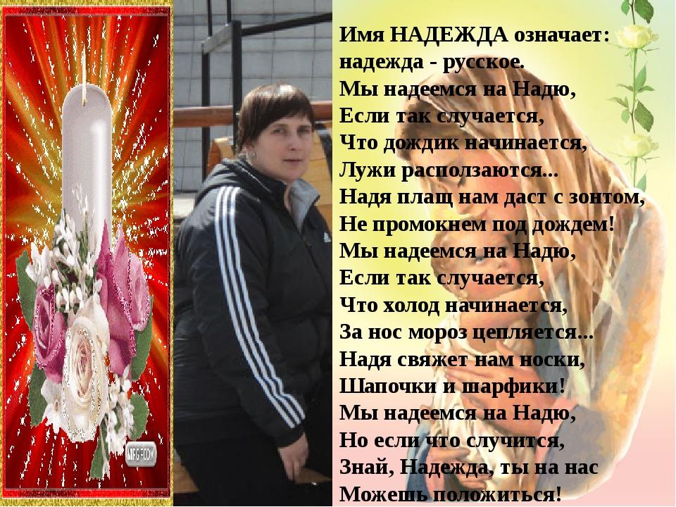 ИмяНАДЕЖДАозначает: надежда- русское. Мы надеемся на Надю, Если так случае...