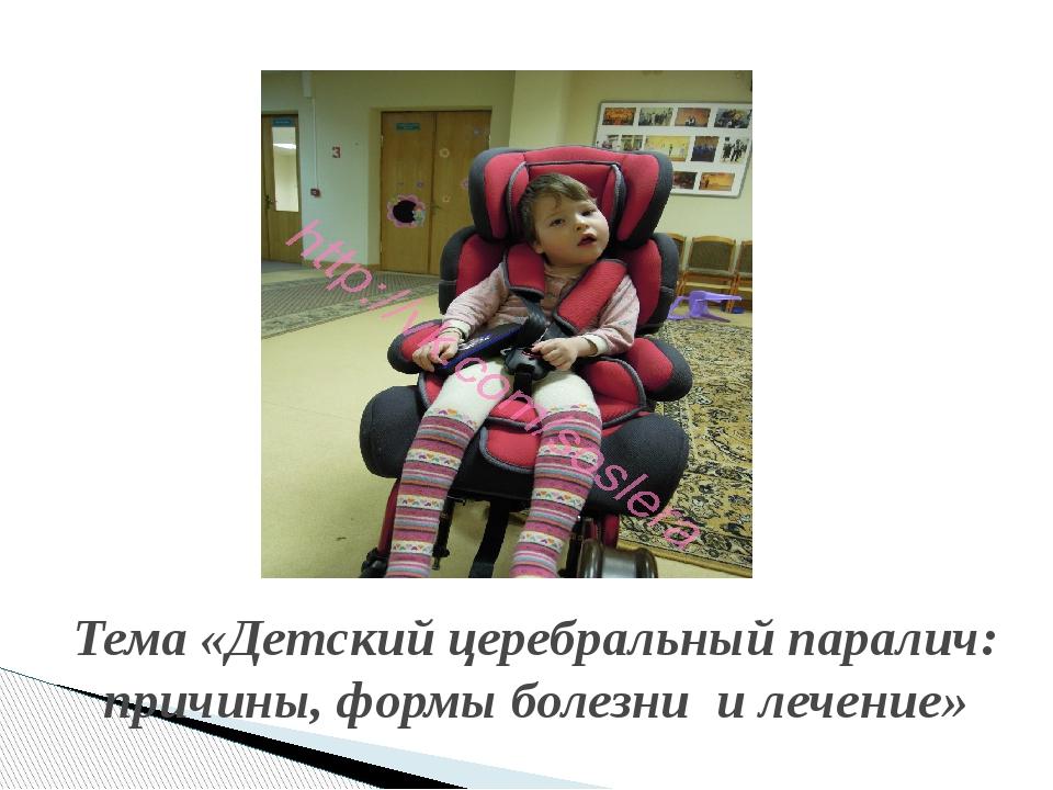 Тема «Детский церебральный паралич: причины, формы болезни и лечение»