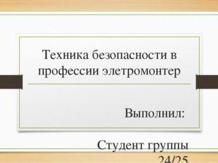 Техника безопасности в профессии элетромонтер Выполнил: Студент группы 24/25