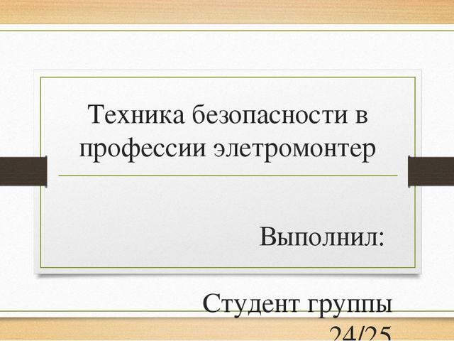 Техника безопасности в профессии элетромонтер Выполнил: Студент группы 24/25...