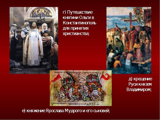 г) Путешествие княгини Ольги в Константинополь для принятия христианства; д)...