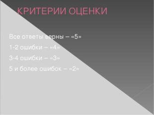 КРИТЕРИИ ОЦЕНКИ Все ответы верны – «5» 1-2 ошибки – «4» 3-4 ошибки – «3» 5 и