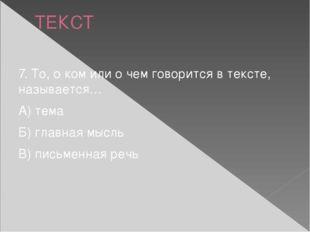 ТЕКСТ 7. То, о ком или о чем говорится в тексте, называется… А) тема Б) главн