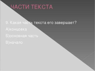ЧАСТИ ТЕКСТА 9. Какая часть текста его завершает? А)концовка Б)основная часть