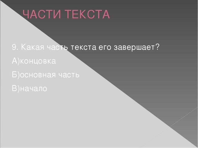ЧАСТИ ТЕКСТА 9. Какая часть текста его завершает? А)концовка Б)основная часть...